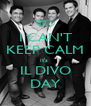I CAN'T KEEP CALM it's  IL DIVO DAY - Personalised Poster A4 size