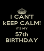 I CAN'T kEEP CALM! IT'S MY 57th BIRTHDAY - Personalised Poster A4 size