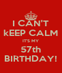 I CAN'T kEEP CALM IT'S MY 57th BIRTHDAY! - Personalised Poster A4 size