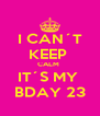 I CAN´T KEEP  CALM  IT´S MY  BDAY 23 - Personalised Poster A4 size
