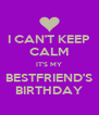I CAN'T KEEP CALM IT'S MY BESTFRIEND'S BIRTHDAY - Personalised Poster A4 size