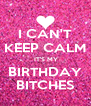 I CAN'T KEEP CALM  IT'S MY BIRTHDAY BITCHES - Personalised Poster A4 size