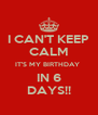 I CAN'T KEEP CALM IT'S MY BIRTHDAY  IN 6 DAYS!! - Personalised Poster A4 size