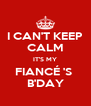 I CAN'T KEEP CALM IT'S MY FIANCÉ 'S  B'DAY - Personalised Poster A4 size