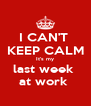 I CAN'T  KEEP CALM It's my last week  at work  - Personalised Poster A4 size