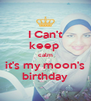 I Can't keep  calm it's my moon's birthday - Personalised Poster A4 size
