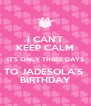 I CAN'T KEEP CALM IT'S ONLY THREE DAYS TO JADESOLA'S  BIRTHDAY - Personalised Poster A4 size
