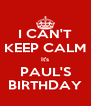 I CAN'T KEEP CALM It's PAUL'S BIRTHDAY - Personalised Poster A4 size