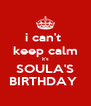i can't  keep calm it's SOULA'S BIRTHDAY  - Personalised Poster A4 size
