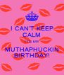 I CAN'T KEEP CALM ITS MY MUTHAPHUCKIN BIRTHDAY! - Personalised Poster A4 size