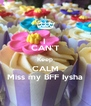 I  CAN'T Keep CALM Miss my BFF Iysha - Personalised Poster A4 size