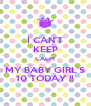 I CAN'T KEEP CALM MY BABY GIRL'S 10 TODAY !! - Personalised Poster A4 size