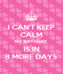 I CAN'T KEEP CALM MY BIRTHDAY  IS IN 8 MORE DAYS - Personalised Poster A4 size