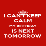 I CAN'T KEEP CALM MY BIRTHDAY IS NEXT TOMORROW - Personalised Poster A4 size