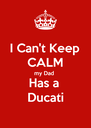 I Can't Keep  CALM my Dad  Has a  Ducati - Personalised Poster A4 size