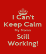 I Can't Keep Calm My Mom's Still Working! - Personalised Poster A4 size