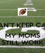 I CAN'T KEEP CALM  MY MOMS STILL WORK - Personalised Poster A4 size