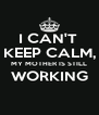 I CAN'T  KEEP CALM, MY MOTHER IS STILL WORKING  - Personalised Poster A4 size
