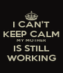 I CAN'T KEEP CALM MY MOTHER IS STILL WORKING - Personalised Poster A4 size