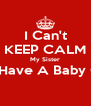 I Can't KEEP CALM My Sister Will Have A Baby Girl !  - Personalised Poster A4 size