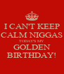 I CAN'T KEEP CALM NIGGAS TODAY'S MY GOLDEN BIRTHDAY! - Personalised Poster A4 size