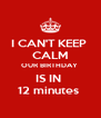 I CAN'T KEEP  CALM OUR BIRTHDAY  IS IN  12 minutes  - Personalised Poster A4 size