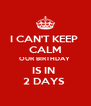 I CAN'T KEEP  CALM OUR BIRTHDAY  IS IN  2 DAYS  - Personalised Poster A4 size