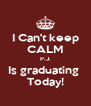 I Can't keep CALM P.J. Is graduating  Today! - Personalised Poster A4 size