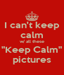 "I can't keep calm w/ all these ""Keep Calm"" pictures - Personalised Poster A4 size"