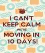 I CAN'T  KEEP CALM  WE'RE  MOVING IN  10 DAYS! - Personalised Poster A4 size