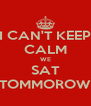 I CAN'T KEEP CALM WE SAT TOMMOROW - Personalised Poster A4 size