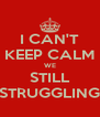 I CAN'T KEEP CALM WE STILL STRUGGLING - Personalised Poster A4 size