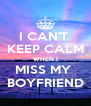 I CAN'T  KEEP CALM WHEN I MISS MY  BOYFRIEND - Personalised Poster A4 size