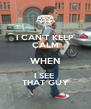 I CAN'T KEEP CALM WHEN I SEE  THAT GUY - Personalised Poster A4 size