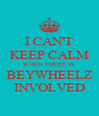 I CAN'T KEEP CALM WHEN THERE IS BEYWHEELZ INVOLVED - Personalised Poster A4 size