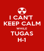 I CAN'T  KEEP CALM WHILE TUGAS H-1 - Personalised Poster A4 size