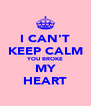 I CAN'T KEEP CALM YOU BROKE MY HEART - Personalised Poster A4 size