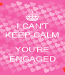I CAN'T KEEP CALM  YOU'RE ENGAGED - Personalised Poster A4 size