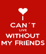 I CAN´T LIVE WITHOUT MY FRIENDS - Personalised Poster A4 size