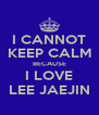 I CANNOT KEEP CALM BECAUSE I LOVE LEE JAEJIN - Personalised Poster A4 size