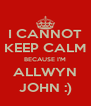 I CANNOT KEEP CALM BECAUSE I'M ALLWYN JOHN :) - Personalised Poster A4 size