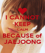 I CANNOT KEEP CALM BECAUSE of JAEJOONG - Personalised Poster A4 size