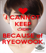 I CANNOT KEEP CALM BECAUSE of RYEOWOOK - Personalised Poster A4 size