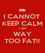 I CANNOT  KEEP CALM I AM WAY TOO FAT!! - Personalised Poster A4 size