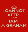 I CANNOT KEEP  CALM IAM  A GRAHAM - Personalised Poster A4 size