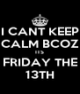 I CANT KEEP CALM BCOZ ITS FRIDAY THE 13TH - Personalised Poster A4 size