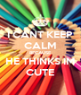 I CANT KEEP CALM BECAUSE HE THINKS IM CUTE - Personalised Poster A4 size