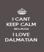 I CANT  KEEP CALM  BECAUSE  I LOVE  DALMATIAN  - Personalised Poster A4 size