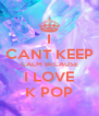 I CANT KEEP CALM BECAUSE I LOVE K POP - Personalised Poster A4 size