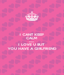 I CANT KEEP CALM because I LOVE U BUT YOU HAVE A GIRLFRIEND - Personalised Poster A4 size